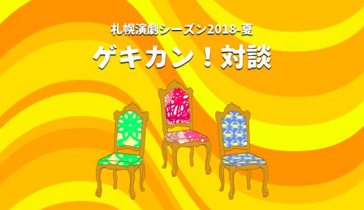 ゲキカン!対談|みんなで創る札幌演劇シーズン2018-夏