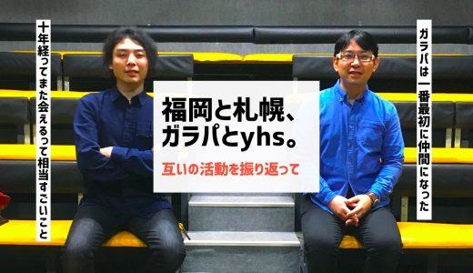 福岡と札幌、ガラパとyhs。互いの活動を振り返って