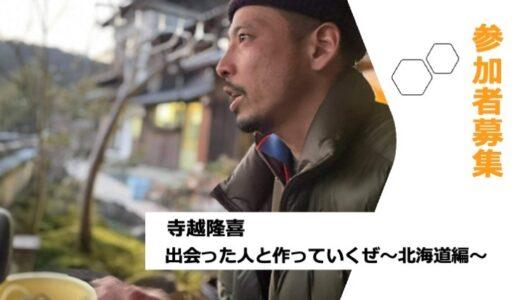 【参加者募集】寺越隆喜主催『出会った人と作っていくぜ~北海道編~』